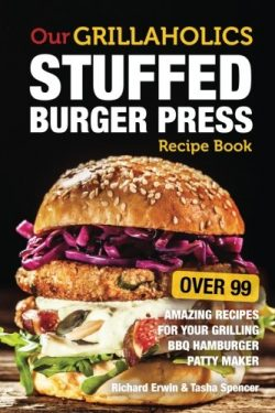 Our Grillaholics Stuffed Burger Press Recipe Book: 99 Amazing Recipes for Your Grilling BBQ Hamb ...
