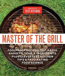 Master of the Grill: Foolproof Recipes, Top-Rated Gadgets, Gear, & Ingredients Plus Clever T ...