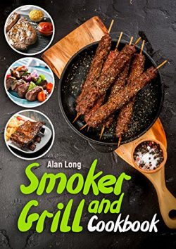 Smoker And Grill Cookbook: (Barbecue Cookbook) – The Ultimate Guide and Recipe Book For The Most ...