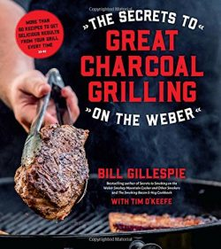 The Secrets to Great Charcoal Grilling on the Weber: More Than 60 Recipes to Get Delicious Resul ...