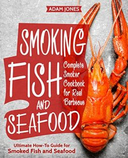 Smoking Fish and Seafood: Complete Smoker Cookbook for Real Barbecue, Ultimate How-To Guide for  ...