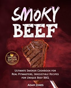 Smoky Beef: Special Edition: Ultimate Smoker Cookbook for Real Pitmasters, Irresistible Recipes  ...