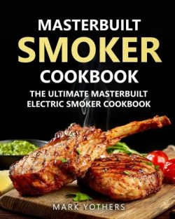 Masterbuilt Smoker Cookbook: The Ultimate Masterbuilt Electric Smoker Cookbook: Simple and Delic ...