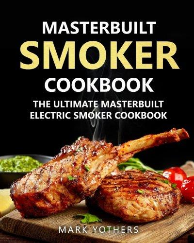 Masterbuilt Smoker Cookbook: The Ultimate Masterbuilt Electric Smoker Cookbook: Simple and Delic ...