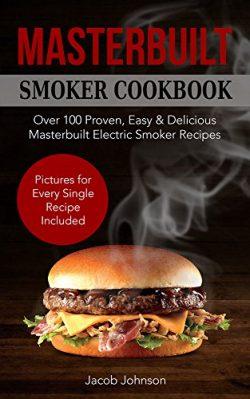 Masterbuilt Smoker Cookbook: Over 100 Proven, Easy & Delicious Masterbuilt Electric Smoker R ...