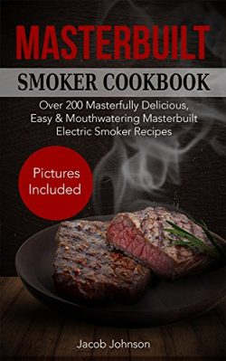 Masterbuilt Smoker Cookbook: Over 200 Masterfully Delicious, Easy & Mouthwatering Masterbuil ...