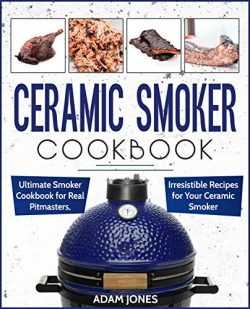 Ceramic Smoker Cookbook: Ultimate Smoker Cookbook for Real Pitmasters, Irresistible Recipes for  ...