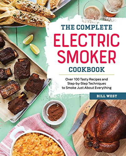 The Complete Electric Smoker Cookbook: Over 100 Tasty Recipes and Step-by-Step Techniques to Smo ...