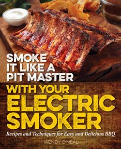 Smoke It Like a Pit Master with Your Electric Smoker: Recipes and Techniques for Easy and Delici ...