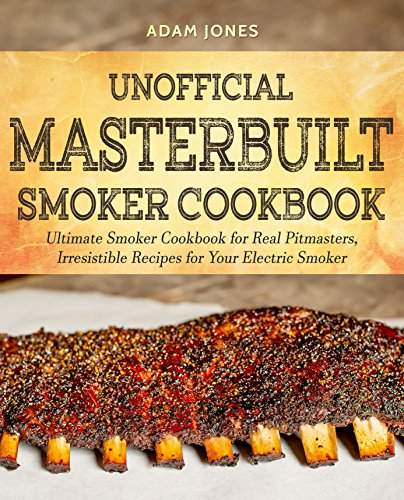 Unofficial Masterbuilt Smoker Cookbook: Ultimate Smoker Cookbook for Real Pitmasters, Irresistib ...
