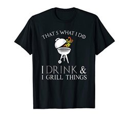 I Drink and Grill Things That's What I Do Grilling BBQ Shirt