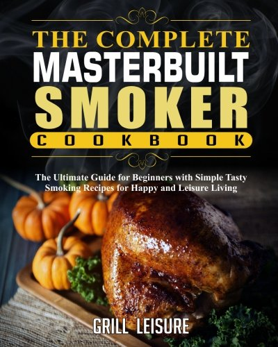 The Complete Masterbuilt Smoker Cookbook: The Ultimate Guide for Beginners with Simple Tasty Smo ...
