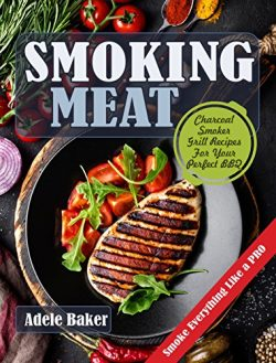 Smoking Meat: Charcoal Smoker Grill Recipes For Your Perfect BBQ (Weber Barbecue, Smoke Fish Chi ...
