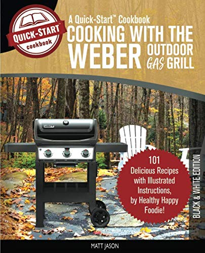 Cooking With The Weber Outdoor Gas Grill, A Quick-Start Cookbook: 101 Delicious Grill Recipes wi ...