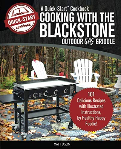 Cooking with the Blackstone Outdoor Gas Griddle, a Quick-Start Cookbook: 101 Delicious Recipes w ...