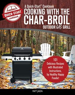 Cooking With The Char-Broil Outdoor Gas Grill, A Quick-Start Cookbook: 101 Delicious Grill Recip ...