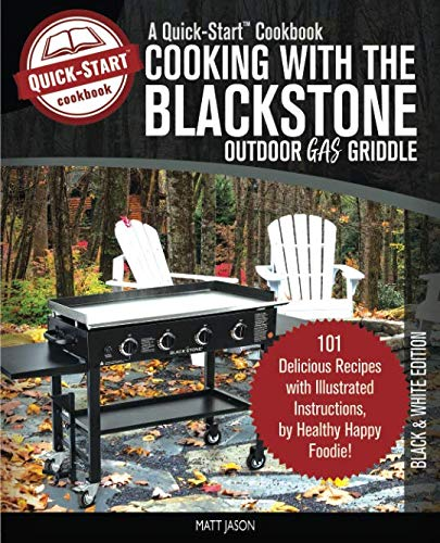 Cooking With The Blackstone Outdoor Gas Griddle, A Quick-Start Cookbook: 101 Delicious Grill Rec ...