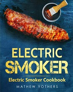 Electric Smoker: Electric Smoker Cookbook: Quick and Easy Electric Grill Outdoor Recipes: The On ...