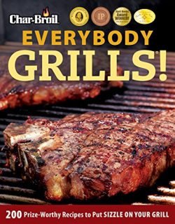 Char-Broil Everybody Grills!: 200 Prize-Worthy Recipes to Put Sizzle on Your Grill (Creative Hom ...
