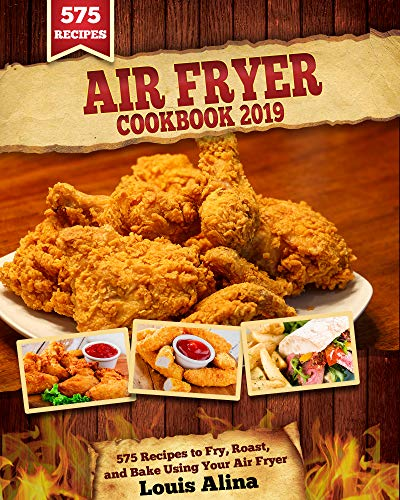 Air Fryer Cookbook 2019: 575 Recipes to Fry, Roast, and Bake Using Your Air Fryer (Air Fryer Rec ...