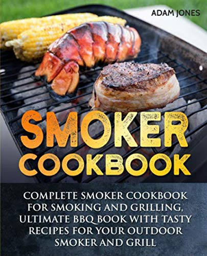 Smoker Cookbook: Complete Smoker Cookbook for Smoking and Grilling, Ultimate BBQ Book with Tasty ...