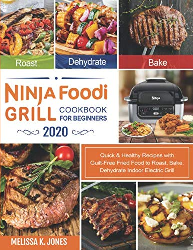 Ninja Foodi Grill Cookbook for Beginners 2020: Quick & Healthy Recipes with Guilt-Free Fried ...
