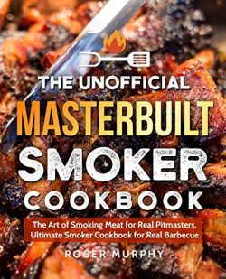The Unofficial Masterbuilt Smoker Cookbook: The Art of Smoking Meat for Real Pitmasters, Ultimat ...